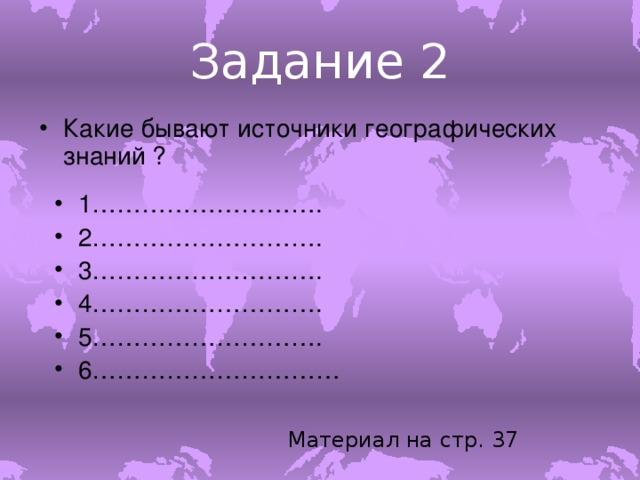 Задание 2 Какие бывают источники географических знаний ? 1………………………. 2………………………. 3………………………. 4………………………. 5………………………. 6………………………… Материал на стр. 37