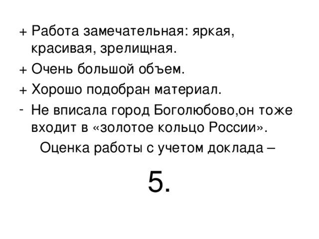 + Работа замечательная: яркая, красивая, зрелищная. + Очень большой объем. + Хорошо подобран материал. Не вписала город Боголюбово,он тоже входит в «золотое кольцо России». Оценка работы с учетом доклада – 5.