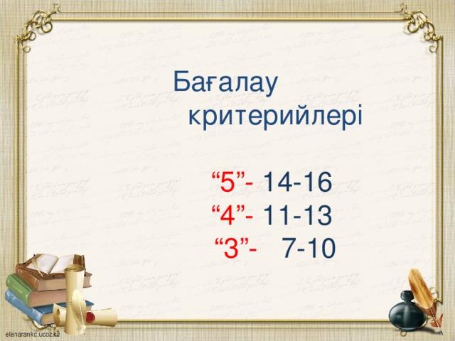 """Бағалау  критерийлері    """"5""""- 14-16   """"4""""- 11-13  """"3""""- 7-10"""