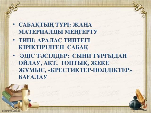 САБАҚТЫҢ ТҮРІ: ЖАҢА МАТЕРИАЛДЫ МЕҢГЕРТУ ТИПІ: АРАЛАС ТИПТЕГІ КІРІКТІРІЛГЕН САБАҚ  ӘДІС ТӘСІЛДЕР: СЫНИ ТҰРҒЫДАН ОЙЛАУ, АКТ, ТОПТЫҚ, ЖЕКЕ ЖҰМЫС, «КРЕСТИКТЕР-НӨЛДІКТЕР» БАҒАЛАУ