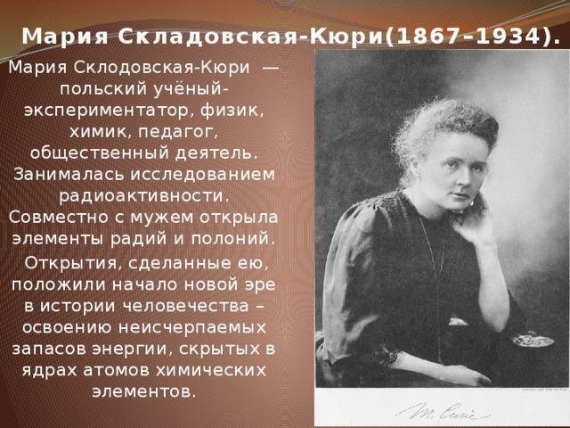Мария Складовская-Кюри(1867–1934). Мария Склодовская-Кюри — польский учёный-экспериментатор, физик, химик, педагог, общественный деятель. Занималась исследованием радиоактивности. Совместно с мужем открыла элементы радий и полоний.  Открытия, сделанные ею, положили начало новой эре в истории человечества – освоению неисчерпаемых запасов энергии, скрытых в ядрах атомов химических элементов.