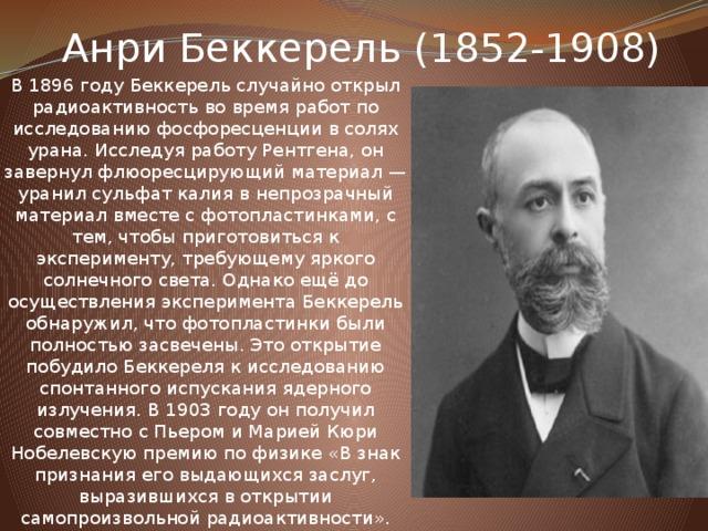 Анри Беккерель (1852-1908) В 1896 году Беккерель случайно открыл радиоактивность во время работ по исследованию фосфоресценции в солях урана. Исследуя работу Рентгена, он завернул флюоресцирующий материал — уранил сульфат калия в непрозрачный материал вместе с фотопластинками, с тем, чтобы приготовиться к эксперименту, требующему яркого солнечного света. Однако ещё до осуществления эксперимента Беккерель обнаружил, что фотопластинки были полностью засвечены. Это открытие побудило Беккереля к исследованию спонтанного испускания ядерного излучения. В 1903 году он получил совместно с Пьером и Марией Кюри Нобелевскую премию по физике «В знак признания его выдающихся заслуг, выразившихся в открытии самопроизвольной радиоактивности».