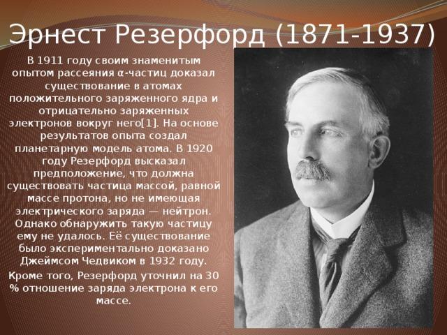 Эрнест Резерфорд (1871-1937) В 1911 году своим знаменитым опытом рассеяния α-частиц доказал существование в атомах положительного заряженного ядра и отрицательно заряженных электронов вокруг него[1]. На основе результатов опыта создал планетарную модель атома. В 1920 году Резерфорд высказал предположение, что должна существовать частица массой, равной массе протона, но не имеющая электрического заряда — нейтрон. Однако обнаружить такую частицу ему не удалось. Её существование было экспериментально доказано Джеймсом Чедвиком в 1932 году. Кроме того, Резерфорд уточнил на 30 % отношение заряда электрона к его массе.