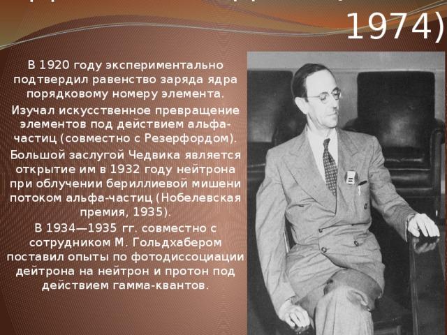 Джеймс Чедвик (1891-1974) В 1920 году экспериментально подтвердил равенство заряда ядра порядковому номеру элемента. Изучал искусственное превращение элементов под действием альфа-частиц (совместно с Резерфордом). Большой заслугой Чедвика является открытие им в 1932 году нейтрона при облучении бериллиевой мишени потоком альфа-частиц (Нобелевская премия, 1935). В 1934—1935 гг. совместно с сотрудником М. Гольдхабером поставил опыты по фотодиссоциации дейтрона на нейтрон и протон под действием гамма-квантов.