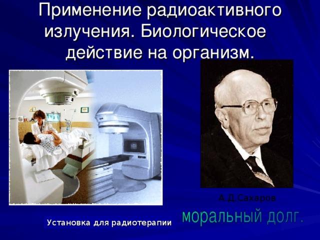 Применение радиоактивного излучения. Биологическое действие на организм. А.Д.Сахаров Установка для радиотерапии
