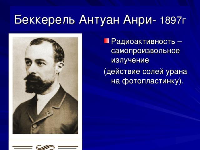 Беккерель Антуан Анри- 1897г Радиоактивность – самопроизвольное излучение (действие солей урана на фотопластинку).