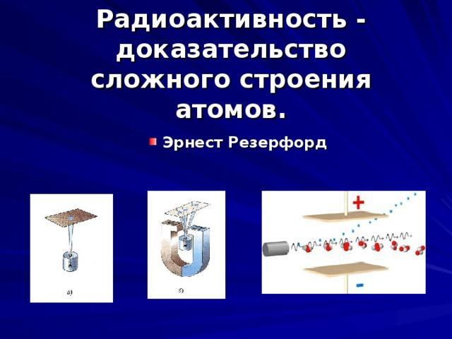 Радиоактивность - доказательство сложного строения атомов.