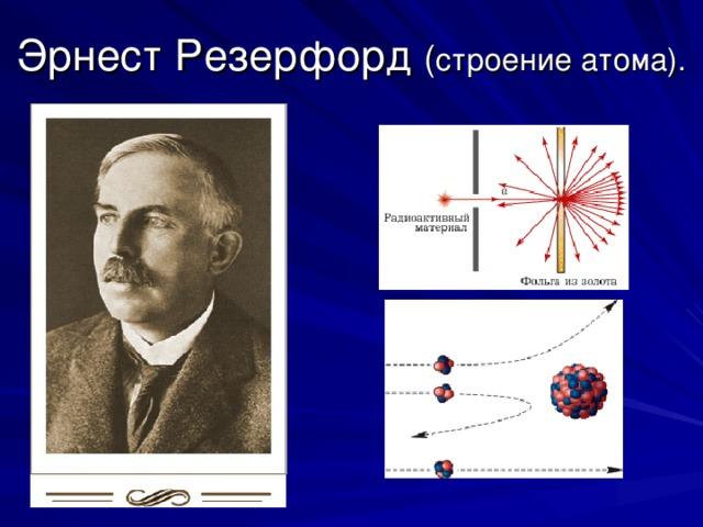 Эрнест Резерфорд ( строение атома).