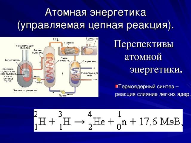 Атомная энергетика (управляемая цепная реакция). Перспективы  атомной  энергетики . Термоядерный синтез – реакция слияние легких ядер.
