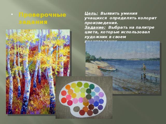 Цель: Выявить умения учащихся определять колорит произведения. Проверочные задания Задание: Выбрать на палитре цвета, которые использовал художник в своем произведении.