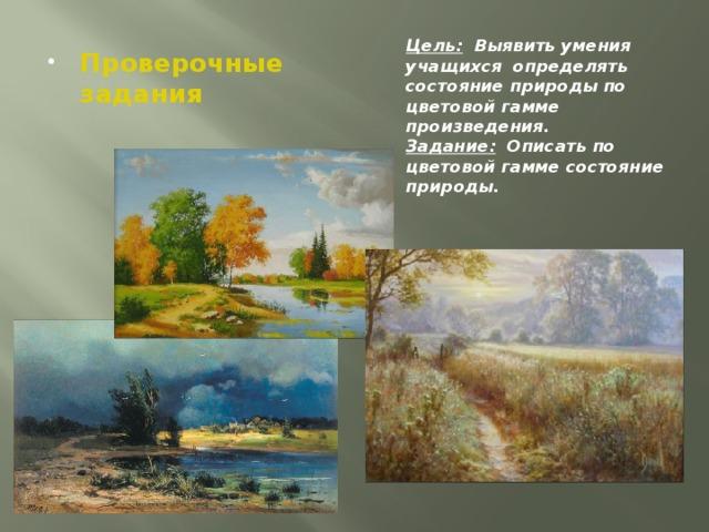 Цель: Выявить умения учащихся определять состояние природы по цветовой гамме произведения. Задание: Описать по цветовой гамме состояние природы.