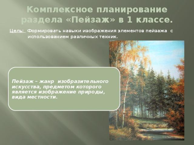 Комплексное планирование раздела «Пейзаж» в 1 классе. Цель: Формировать навыки изображения элементов пейзажа с  использованием различных техник. Пейзаж – жанр изобразительного искусства, предметом которого является изображение природы, вида местности.