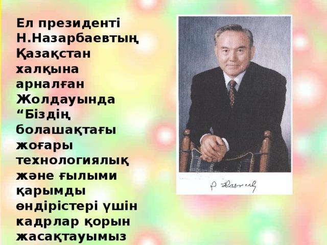 """Ел президенті Н.Назарбаевтың Қазақстан халқына арналған Жолдауында """"Біздің болашақтағы жоғары технологиялық және ғылыми қарымды өндірістері үшін кадрлар қорын жасақтауымыз қажет"""" деген сөздері бар"""