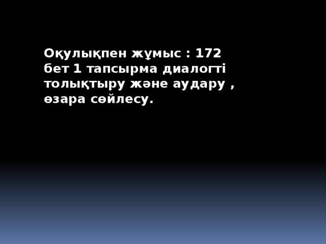 Оқулықпен жұмыс : 172 бет 1 тапсырма диалогті толықтыру және аудару , өзара сөйлесу.