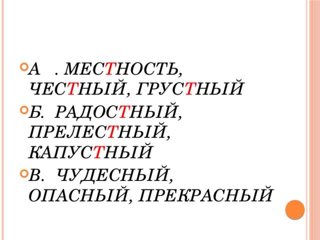 А . МЕС Т НОСТЬ, ЧЕС Т НЫЙ, ГРУС Т НЫЙ Б. РАДОС Т НЫЙ, ПРЕЛЕС Т НЫЙ, КАПУС Т НЫЙ В. ЧУДЕСНЫЙ, ОПАСНЫЙ, ПРЕКРАСНЫЙ