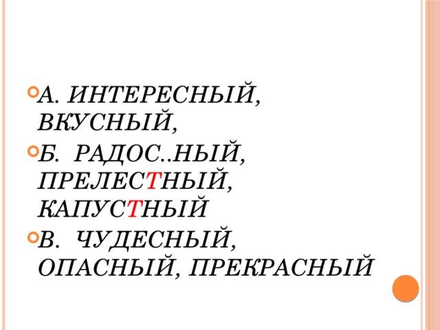 А. ИНТЕРЕСНЫЙ, ВКУСНЫЙ, Б. РАДОС..НЫЙ, ПРЕЛЕС Т НЫЙ, КАПУС Т НЫЙ В. ЧУДЕСНЫЙ, ОПАСНЫЙ, ПРЕКРАСНЫЙ
