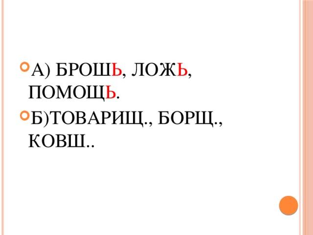 А) БРОШ Ь , ЛОЖ Ь , ПОМОЩ Ь . Б)ТОВАРИЩ., БОРЩ., КОВШ..