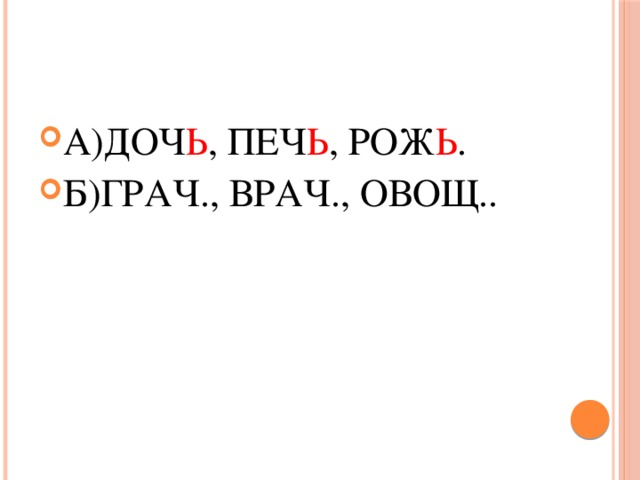 А)ДОЧ Ь , ПЕЧ Ь , РОЖ Ь . Б)ГРАЧ., ВРАЧ., ОВОЩ..