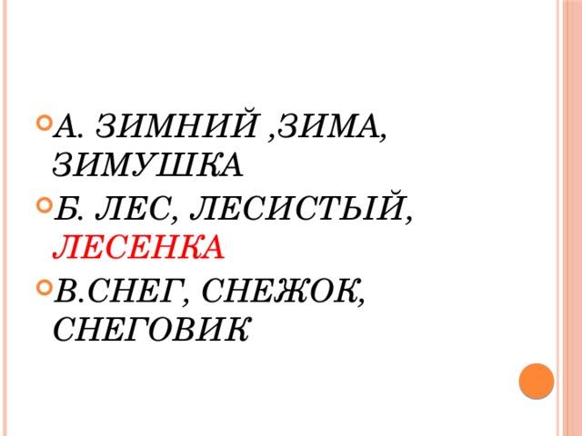 А. ЗИМНИЙ ,ЗИМА, ЗИМУШКА Б. ЛЕС, ЛЕСИСТЫЙ, ЛЕСЕНКА В.СНЕГ, СНЕЖОК, СНЕГОВИК