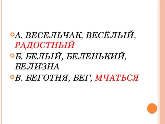 А. ВЕСЕЛЬЧАК, ВЕСЁЛЫЙ, РАДОСТНЫЙ Б. БЕЛЫЙ, БЕЛЕНЬКИЙ, БЕЛИЗНА В. БЕГОТНЯ, БЕГ, МЧАТЬСЯ