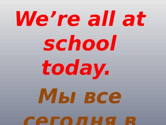 We're all at school today.  Мы все сегодня в школе.
