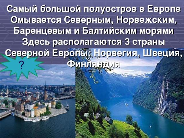 Самый большой полуостров в Европе  Омывается Северным, Норвежским, Баренцевым и Балтийским морями  Здесь располагаются 3 страны Северной Европы: Норвегия, Швеция, Финляндия    ?