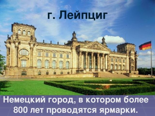 г. Лейпциг Немецкий город, в котором более 800 лет проводятся ярмарки.