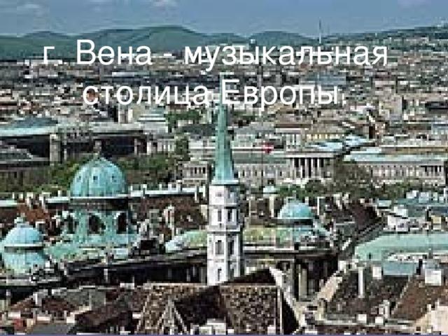 г. Вена - музыкальная столица Европы.