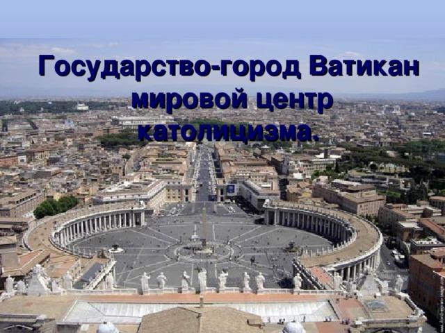 Государство-город Ватикан  мировой центр католицизма.