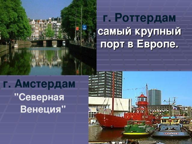 г. Роттердам  самый крупный порт в Европе.   г. Амстердам