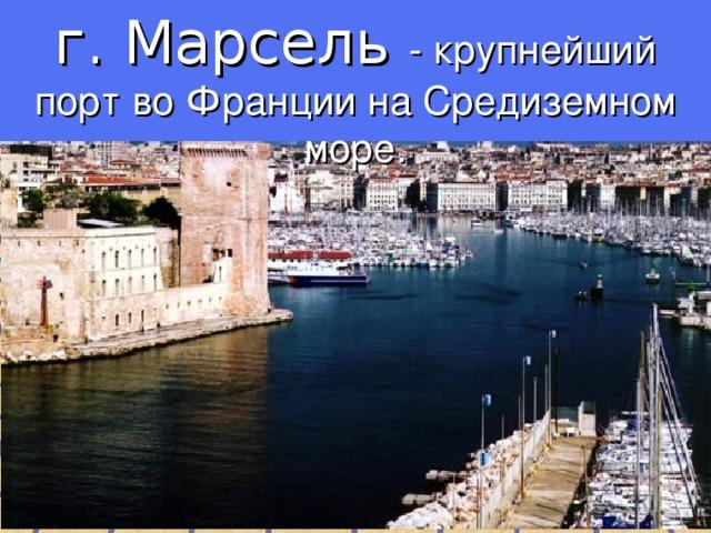 г. Марсель - крупнейший порт во Франции на Средиземном море.