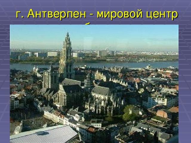 г. Антверпен - мировой центр торговли бриллиантами