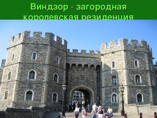 Виндзор - загородная королевская резиденция английского престола.