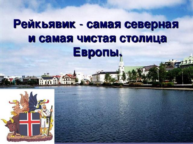 Рейкьявик - самая северная  и самая чистая столица Европы.