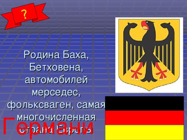 ? Родина Баха, Бетховена, автомобилей мерседес, фольксваген, самая многочисленная страна Европы Германия