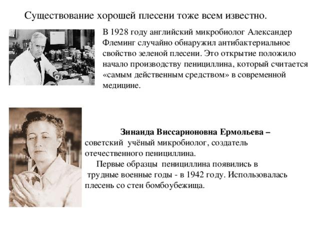 Зинаида Виссарионовна Ермольева – советский учёный микробиолог, создатель отечественного пенициллина.  Первые образцы пенициллина появились в  трудные военные годы - в 1942 году. Использовалась плесень со стен бомбоубежища. Существование хорошей плесени тоже всем известно.   В 1928 году английский микробиолог Александер Флеминг случайно обнаружил антибактериальное свойство зеленой плесени. Это открытие положило начало производству пенициллина, который считается «самым действенным средством» в современной медицине.