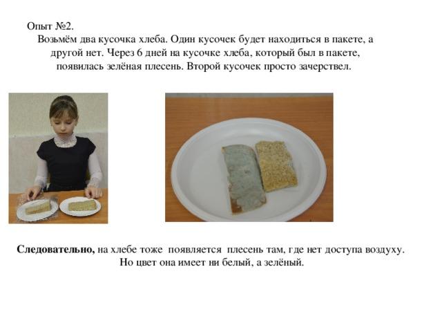 Опыт №2. Возьмём два кусочка хлеба. Один кусочек будет находиться в пакете, а другой нет. Через 6 дней на кусочке хлеба, который был в пакете, появилась зелёная плесень. Второй кусочек просто зачерствел. Следовательно, на хлебе тоже появляется плесень там, где нет доступа воздуху. Но цвет она имеет ни белый, а зелёный.