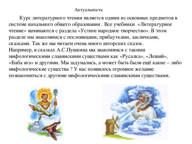 Актуальность  Курс литературного чтения является одним из основных предметов в системе начального общего образования . Все учебники «Литературное чтение» начинаются с раздела «Устное народное творчество». В этом разделе мы знакомимся с пословицами, прибаутками, закличками, сказками. Так же мы читаем очень много авторских сказок. Например, в сказках А.С.Пушкина мы знакомимся с такими мифологическими славянскими существами как «Русалка», «Леший», «Баба яга» и другими. Мы задумались, а может быть были ещё какие – либо мифологические существа ? У нас появилось огромное желание познакомиться с другими мифологическими славянскими существами.
