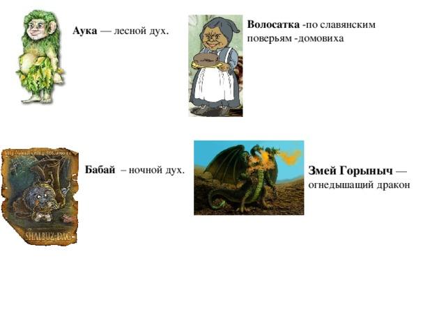 Волосатка -по славянским поверьям -домовиха Аука — лесной дух . Бабай – ночной дух. Змей Горыныч — огнедышащий дракон