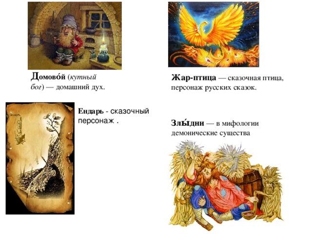 Д омово́й ( кутный бог )— домашний дух. Жар-птица — сказочная птица, персонаж русских сказок. Ендарь - сказочный персонаж . Злы́дни  — в мифологии демонические существа