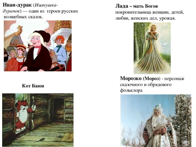 Иван-дурак ( Иванушка-дурачок )— один из героев русских волшебных сказок.  Кот Баюн  Лада – мать Богов покровительница женщин, детей, любви, женских дел, урожая.  Морозко (Мороз ) - персонаж сказочного и обрядового фольклора
