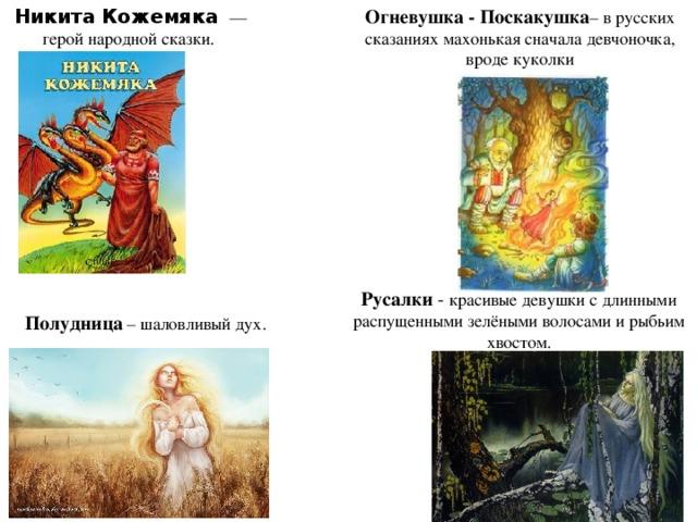 Никита Кожемяка   — герой народной сказки. Огневушка - Поскакушка – в русских сказаниях махонькая сначала девчоночка, вроде куколки Русалки - красивые девушки с длинными распущенными зелёными волосами и рыбьим хвостом. Полудница – шаловливый дух.