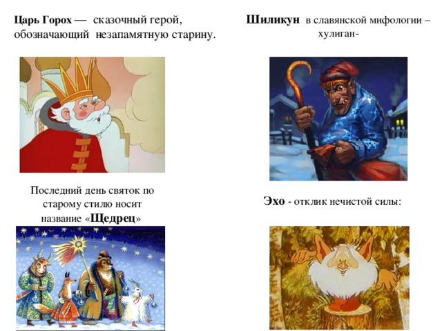 Царь Горох  — сказочный герой, обозначающий незапамятную старину. Шиликун в славянской мифологии – хулиган- Последний день святок по старому стилю носит название « Щедрец » Эхо - отклик нечистой силы: