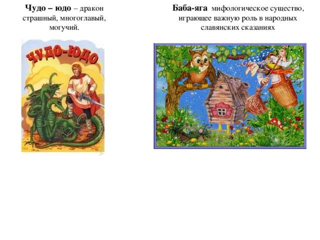 Чудо – юдо – дракон страшный, многоглавый, могучий. Баба-яга  мифологическое существо, играющее важную роль в народных славянских сказаниях