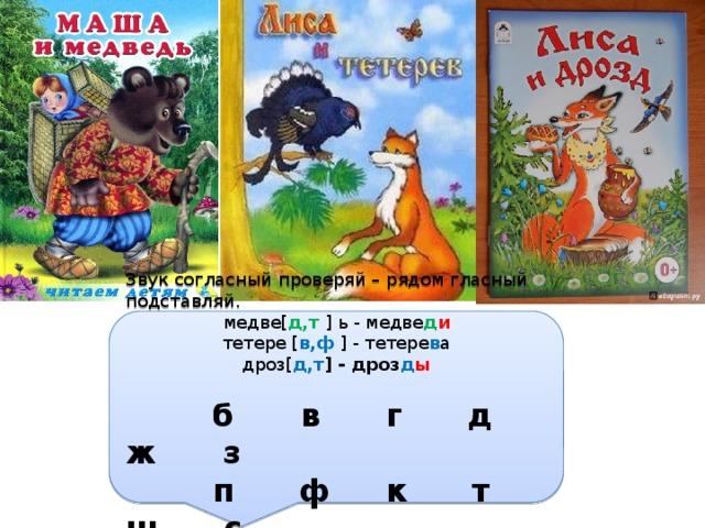 Звук согласный проверяй – рядом гласный подставляй. медве[ д,т ] ь - медве д и тетере [ в,ф ] - тетере в а дроз[ д,т ] - дроз д ы  б в г д ж з  п ф к т ш с