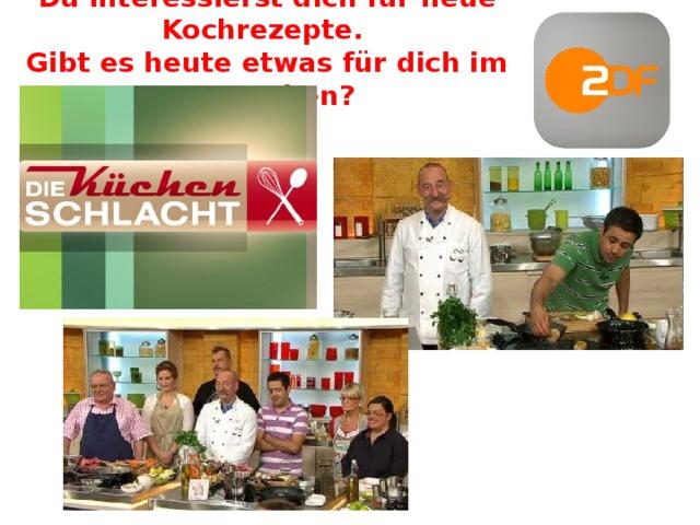 Du interessierst dich für neue Kochrezepte.  Gibt es heute etwas für dich im Fernsehen?