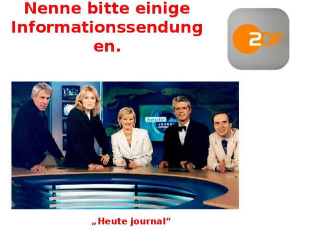 """Nenne bitte einige Informationssendungen. """" Heute journal"""""""