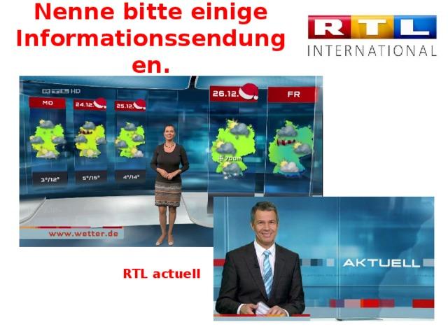 Nenne bitte einige Informationssendungen. RTL actuell