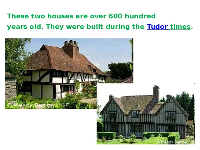 These two houses are over 600 hundred  years old. They were built during the Tudor  times .