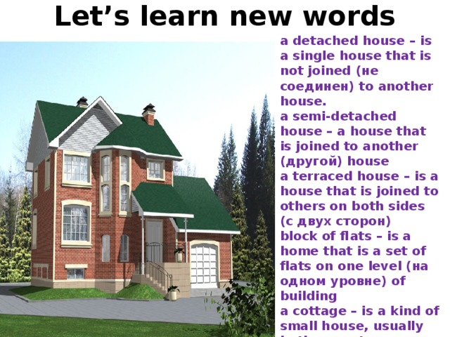 Let's learn new words a detached house – is a single house that is not joined (не соединен) to another house. a semi-detached house – a house that is joined to another (другой) house a terraced house – is a house that is joined to others on both sides (с двух сторон) block of flats – is a home that is a set of flats on one level (на одном уровне) of building a cottage – is a kind of small house, usually in the country